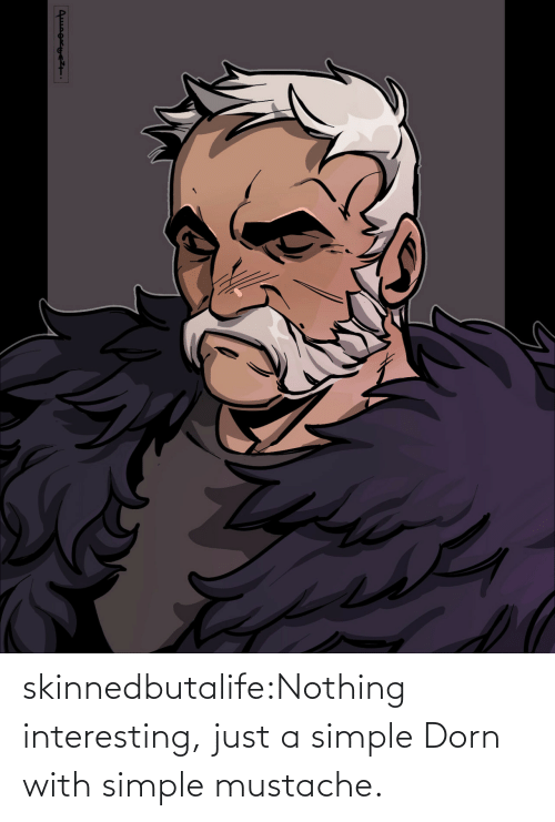 nothing: skinnedbutalife:Nothing interesting, just a simple Dorn with simple mustache.