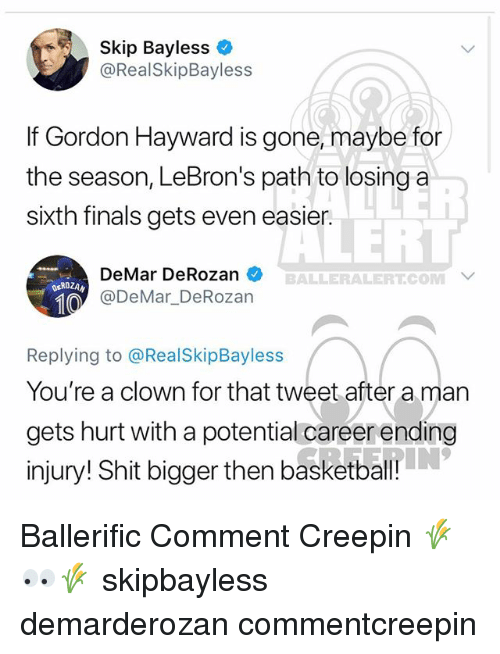 Gordon Hayward: Skip Bayless  @RealSkipBayless  If Gordon Hayward is gone, maybe for  the season, LeBron's path to losing a  sixth finals gets even easier.  LERT  DeMar DeRozan  @DeMar DeRozan  BALLERALERT.COM  ROZAN  Replying to @RealSkipBayless  You're a clown for that tweet after a man  gets hurt with a potential careerending  injury! Shit bigger then basketball Ballerific Comment Creepin 🌾👀🌾 skipbayless demarderozan commentcreepin