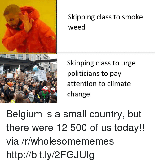 Smoke Weed: Skipping class to smoke  weed  Skipping class to urge  politicians to pay  attention to climate  change  ON  MOTHER Belgium is a small country, but there were 12.500 of us today!! via /r/wholesomememes http://bit.ly/2FGJUIg
