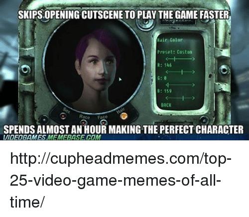 video game memes: SKIPS OPENING CUTSCENE TO PLAY THE GAME FASTER  Hair Color  Preset: Custon  R: 146  B: 159  BACK  Race Face  SPENDS ALMOST AN HOUR MAKING THE PERFECT CHARACTER  UIDEOGAMES MEMEBASE COM http://cupheadmemes.com/top-25-video-game-memes-of-all-time/