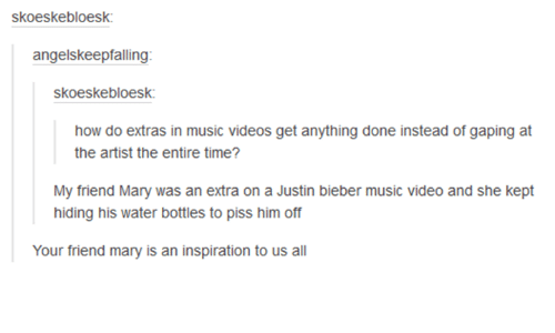 gape: skoeskebloesk:  angelskeepfalling:  skoeskebloesk:  how do extras in music videos get anything done instead of gaping at  the artist the entire time?  My friend Mary was an extra on a Justin bieber music video and she kept  hiding his water bottles to piss him off  Your friend many is an inspiration to us all