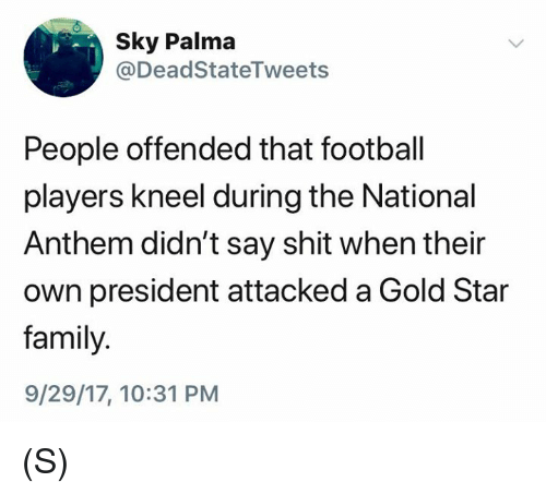 Gold Star: Sky Palma  @DeadStateTweets  People offended that football  players kneel during the National  Anthem didn't say shit when their  own president attacked a Gold Star  family.  9/29/17, 10:31 PM (S)