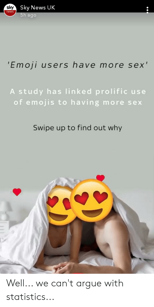 Arguing, Emoji, and News: sky Sky News UK  5h ago  news  'Emoji users have more sex'  A study has linked prolific use  of emojis to having more sex  Swipe up to find out why Well... we can't argue with statistics...