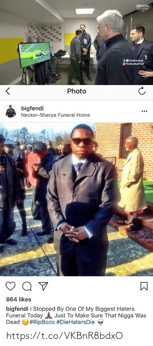 That Nigga: sky sports  Premier Leogue  LIVE  AIA  AIA  fy TrollFootball  O TheFootballTroll   Photo  bigfendi  Necker-Sharpe Funeral Home  864 likes  bigfendi I Stopped By One Of My Biggest Haters  Funeral Today A Just To Make Sure That Nigga Was  Dead  https://t.co/VKBnR8bdxO
