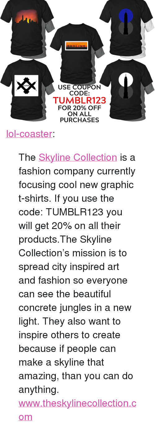 """Inspire Others: SKYLINE  USE COUPON  CODE:  TUMBLR123  FOR 20% OFF  ON ALL  PURCHASES  MPIRE <p><a href=""""http://lol-coaster.tumblr.com/post/156642905372/the-skyline-collection-is-a-fashion-company"""" class=""""tumblr_blog"""">lol-coaster</a>:</p>  <blockquote><p>The <a href=""""http://www.theskylinecollection.com"""">Skyline Collection</a> is a fashion company currently focusing cool new graphic t-shirts. If you use the code: TUMBLR123 you will get 20% on all their products.The Skyline Collection's mission is to spread city inspired art and fashion so everyone can see the beautiful concrete jungles in a new light. They also want to inspire others to create because if people can make a skyline that amazing, than you can do anything.</p><p>  <a href=""""http://www.theskylinecollection.com/"""">www.theskylinecollection.com</a>  <br/></p></blockquote>"""