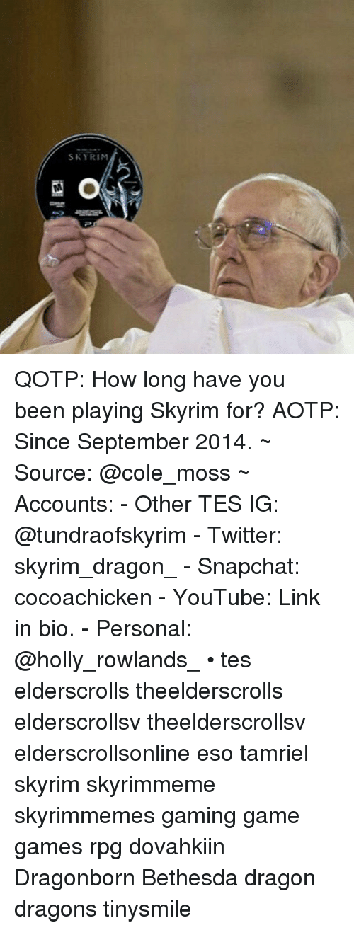 Skyrims: SKYRIM QOTP: How long have you been playing Skyrim for? AOTP: Since September 2014. ~ Source: @cole_moss ~ Accounts: - Other TES IG: @tundraofskyrim - Twitter: skyrim_dragon_ - Snapchat: cocoachicken - YouTube: Link in bio. - Personal: @holly_rowlands_ • tes elderscrolls theelderscrolls elderscrollsv theelderscrollsv elderscrollsonline eso tamriel skyrim skyrimmeme skyrimmemes gaming game games rpg dovahkiin Dragonborn Bethesda dragon dragons tinysmile