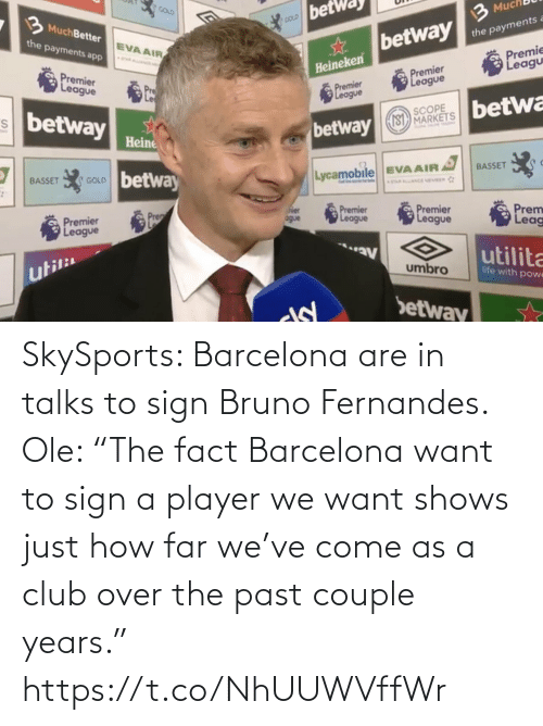"club: SkySports: Barcelona are in talks to sign Bruno Fernandes.   Ole: ""The fact Barcelona want to sign a player we want shows just how far we've come as a club over the past couple years."" https://t.co/NhUUWVffWr"