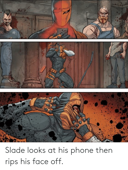 Looks At: Slade looks at his phone then rips his face off.