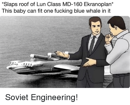 Soviet Engineering: *Slaps roof of Lun Class MD-160 Ekranoplan*  This baby can fit one fucking blue whale in it