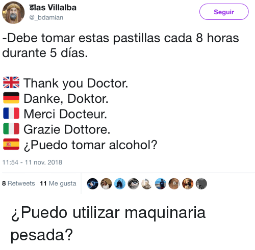 Doctor, Thank You, and Alcohol: Slas Villalba  Seguir  bdamian  -Debe tomar estas pastillas cada 8 horas  durante 5 días.  Thank you Doctor.  Danke, Doktor.  Merci Docteur,  1 Grazie Dottore.  ¿Puedo tomar alcohol?  11:54 11 nov.2018  8 Retweets 11 Me gustaA ¿Puedo utilizar maquinaria pesada?