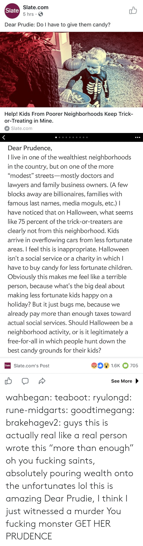 """Terrible Person: Slate.com  5 hrs .  Slate  Dear Prudie: Do I have to give them candy?  aT  T-T  Help! Kids From Poorer Neighborhoods Keep Trick-  or-Treating in Mine.  Slate.com   Dear Prudence,  I live in one of the wealthiest neighborhoods  in the country, but on one of the more  """"modest"""" streets-mostly doctors and  lawyers and family business owners. (A few  blocks away are billionaires, families with  famous last names, media moguls, etc.) I  have noticed that on Halloween, what seems  like 75 percent of the trick-or-treaters are  clearly not from this neighborhood. Kids  arrive in overflowing cars from less fortunate  areas. I feel this is inappropriate. Halloween  isn't a social service or a charity in which l  have to buy candy for less fortunate children  Obviously this makes me feel like a terrible  person, because what's the big deal about  making less fortunate kids happy on a  holiday? But it just bugs me, because we  already pay more than enough taxes toward  actual social services. Should Halloween be a  neighborhood activity, or is it legitimately a  free-for-all in which people hunt down the  best candy grounds for their kids?  91.6K 705  Slate  Slate.com's Post  See More wahbegan: teaboot:  ryulongd:  rune-midgarts:  goodtimegang:  brakehagev2:  guys this is actually real like a real person wrote this  """"more than enough"""" oh you fucking saints, absolutely pouring wealth onto the unfortunates   lol this is amazing   Dear Prudie, I think I just witnessed a murder  You fucking monster  GET HER PRUDENCE"""