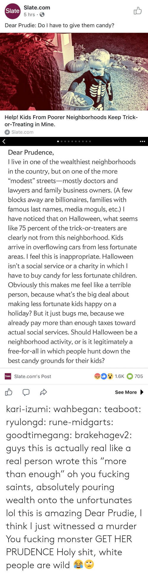 """Terrible Person: Slate.com  5 hrs .  Slate  Dear Prudie: Do I have to give them candy?  aT  T-T  Help! Kids From Poorer Neighborhoods Keep Trick-  or-Treating in Mine.  Slate.com   Dear Prudence,  I live in one of the wealthiest neighborhoods  in the country, but on one of the more  """"modest"""" streets-mostly doctors and  lawyers and family business owners. (A few  blocks away are billionaires, families with  famous last names, media moguls, etc.) I  have noticed that on Halloween, what seems  like 75 percent of the trick-or-treaters are  clearly not from this neighborhood. Kids  arrive in overflowing cars from less fortunate  areas. I feel this is inappropriate. Halloween  isn't a social service or a charity in which l  have to buy candy for less fortunate children  Obviously this makes me feel like a terrible  person, because what's the big deal about  making less fortunate kids happy on a  holiday? But it just bugs me, because we  already pay more than enough taxes toward  actual social services. Should Halloween be a  neighborhood activity, or is it legitimately a  free-for-all in which people hunt down the  best candy grounds for their kids?  91.6K 705  Slate  Slate.com's Post  See More kari-izumi: wahbegan:  teaboot:  ryulongd:  rune-midgarts:  goodtimegang:  brakehagev2:  guys this is actually real like a real person wrote this  """"more than enough"""" oh you fucking saints, absolutely pouring wealth onto the unfortunates   lol this is amazing   Dear Prudie, I think I just witnessed a murder  You fucking monster  GET HER PRUDENCE   Holy shit, white people are wild 😂🙄"""