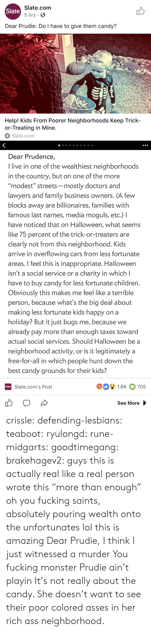 """Ass, Candy, and Cars: Slate.com  5 hrs .  Slate  Dear Prudie: Do I have to give them candy?  aT  T-T  Help! Kids From Poorer Neighborhoods Keep Trick-  or-Treating in Mine.  Slate.com   Dear Prudence,  I live in one of the wealthiest neighborhoods  in the country, but on one of the more  """"modest"""" streets-mostly doctors and  lawyers and family business owners. (A few  blocks away are billionaires, families with  famous last names, media moguls, etc.) I  have noticed that on Halloween, what seems  like 75 percent of the trick-or-treaters are  clearly not from this neighborhood. Kids  arrive in overflowing cars from less fortunate  areas. I feel this is inappropriate. Halloween  isn't a social service or a charity in which l  have to buy candy for less fortunate children  Obviously this makes me feel like a terrible  person, because what's the big deal about  making less fortunate kids happy on a  holiday? But it just bugs me, because we  already pay more than enough taxes toward  actual social services. Should Halloween be a  neighborhood activity, or is it legitimately a  free-for-all in which people hunt down the  best candy grounds for their kids?  91.6K 705  Slate  Slate.com's Post  See More crissle:  defending-lesbians:  teaboot:  ryulongd:  rune-midgarts:  goodtimegang:  brakehagev2:  guys this is actually real like a real person wrote this  """"more than enough"""" oh you fucking saints, absolutely pouring wealth onto the unfortunates   lol this is amazing   Dear Prudie, I think I just witnessed a murder  You fucking monster  Prudie ain't playin  It's not really about the candy. She doesn't want to see their poor colored asses in her rich ass neighborhood."""