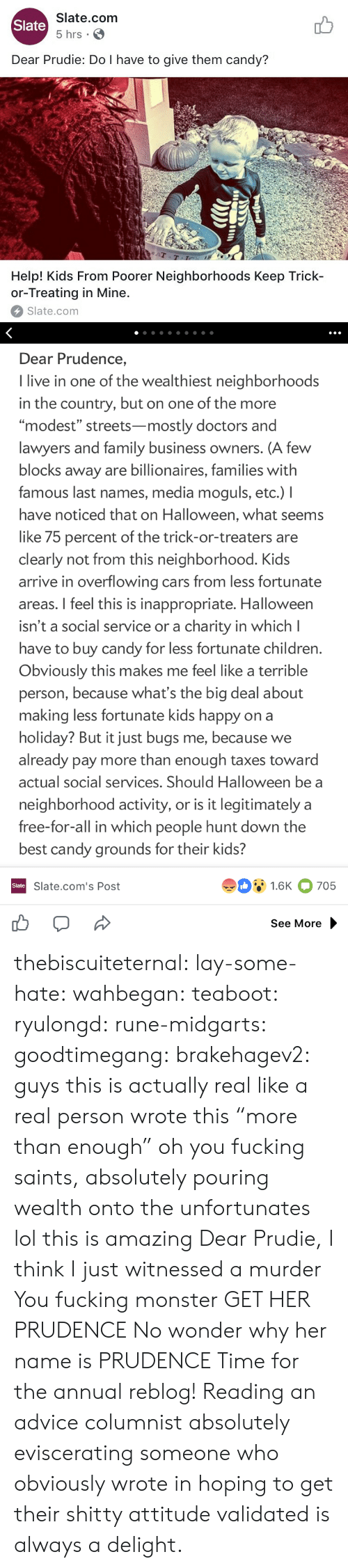 "Advice, Candy, and Cars: Slate.com  5 hrs .  Slate  Dear Prudie: Do I have to give them candy?  aT  T-T  Help! Kids From Poorer Neighborhoods Keep Trick-  or-Treating in Mine.  Slate.com   Dear Prudence,  I live in one of the wealthiest neighborhoods  in the country, but on one of the more  ""modest"" streets-mostly doctors and  lawyers and family business owners. (A few  blocks away are billionaires, families with  famous last names, media moguls, etc.) I  have noticed that on Halloween, what seems  like 75 percent of the trick-or-treaters are  clearly not from this neighborhood. Kids  arrive in overflowing cars from less fortunate  areas. I feel this is inappropriate. Halloween  isn't a social service or a charity in which l  have to buy candy for less fortunate children  Obviously this makes me feel like a terrible  person, because what's the big deal about  making less fortunate kids happy on a  holiday? But it just bugs me, because we  already pay more than enough taxes toward  actual social services. Should Halloween be a  neighborhood activity, or is it legitimately a  free-for-all in which people hunt down the  best candy grounds for their kids?  91.6K 705  Slate  Slate.com's Post  See More thebiscuiteternal:  lay-some-hate:  wahbegan:  teaboot:  ryulongd:  rune-midgarts:  goodtimegang:  brakehagev2:  guys this is actually real like a real person wrote this  ""more than enough"" oh you fucking saints, absolutely pouring wealth onto the unfortunates   lol this is amazing   Dear Prudie, I think I just witnessed a murder  You fucking monster  GET HER PRUDENCE   No wonder why her name is PRUDENCE   Time for the annual reblog! Reading an advice columnist absolutely eviscerating someone who obviously wrote in hoping to get their shitty attitude validated is always a delight."