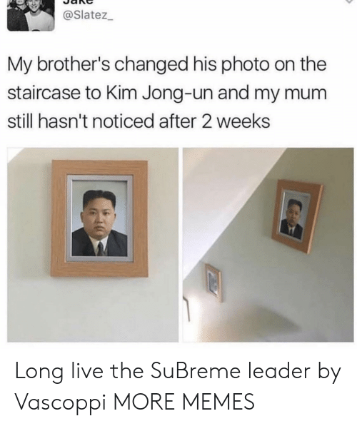 Dank, Kim Jong-Un, and Memes: @Slatez_  My brother's changed his photo on the  staircase to Kim Jong-un and my mu  still hasn't noticed after 2 weeks Long live the SuBreme leader by Vascoppi MORE MEMES
