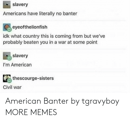 Dank, Memes, and Target: slavery  Americans have literally no banter  eyeofthelionfish  idk what country this is coming from but we've  probably beaten you in a war at some point  slavery  I'm American  thescourge-sisters  Civil war American Banter by tgravyboy MORE MEMES