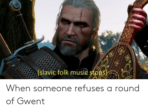 Slavic: (slavic folk music stops When someone refuses a round of Gwent