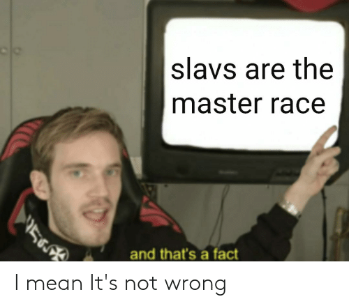Slavs Are The Master Race 5 And That S A Fact I Mean It S Not