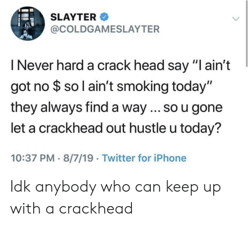 """crackhead: SLAYTER  @COLDGAMESLAYTER  I Never hard a crack head say """"I ain't  got no $ so l ain't smoking today""""  they always find a way ... so u gone  let a crackhead out hustle u today?  10:37 PM 8/7/19 Twitter for iPhone Idk anybody who can keep up with a crackhead"""