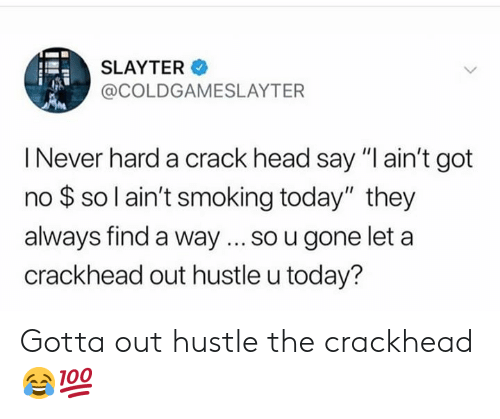 """crackhead: SLAYTER  @COLDGAMESLAYTER  I Never hard a crack head say """"I ain't got  no $ so l ain't smoking today"""" they  always find a way... so u gone let a  crackhead out hustle u today? Gotta out hustle the crackhead 😂💯"""