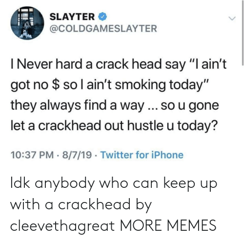 """crackhead: SLAYTER  @COLDGAMESLAYTER  I Never hard a crack head say """"I ain't  got no $ so l ain't smoking today""""  they always find a way ... so u gone  let a crackhead out hustle u today?  10:37 PM 8/7/19 Twitter for iPhone Idk anybody who can keep up with a crackhead by cleevethagreat MORE MEMES"""