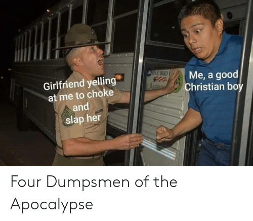 Good, Girlfriend, and Boy: SLE BIRD  Me, a good  Christian boy  Girlfriend yelling  at me to choke  and  slap her Four Dumpsmen of the Apocalypse