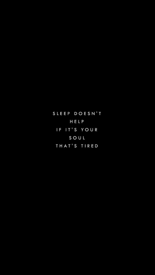 your soul: SLEEP DOESN'T  HELP  IF IT'S YOUR  SOUL  THAT'S TIRED