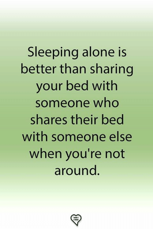 Being Alone, Memes, and Sleeping: Sleeping alone is  better than sharing  your bed with  someone who  shares their bed  with someone else  when you're not  around.