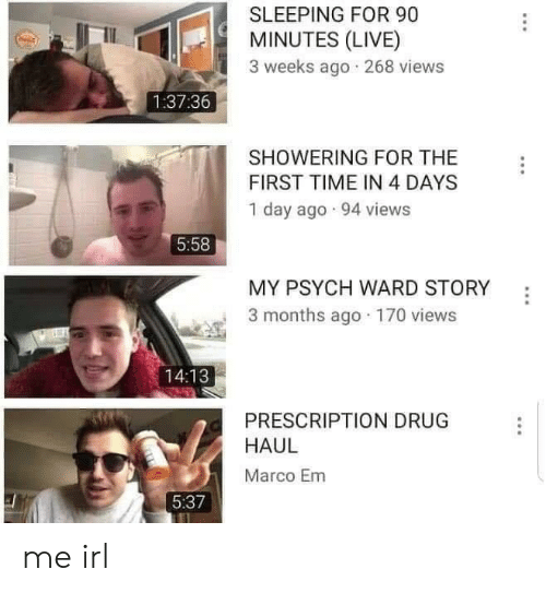 first: SLEEPING FOR 90  MINUTES (LIVE)  3 weeks ago 268 views  1:37:36  SHOWERING FOR THE  FIRST TIME IN 4 DAYS  1 day ago 94 views  5:58  MY PSYCH WARD STORY  3 months ago 170 views  14:13  PRESCRIPTION DRUG  HAUL  Marco Em  5:37 me irl