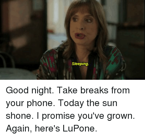 Shone: Sleeping Good night. Take breaks from your phone. Today the sun shone. I promise you've grown. Again, here's LuPone.