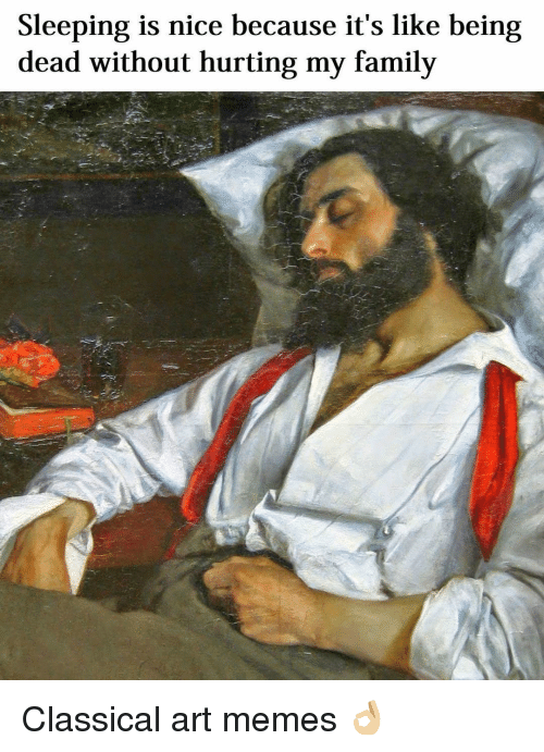 Classic Art: Sleeping is nice because it's like being  dead without hurting my family Classical art memes 👌🏼