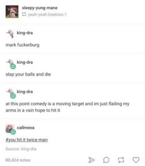 Target, Yeah, and Comedy: sleepy-yung-mane  yeah-yeah-beebiss-1  king-dra  mark fuckerburg  king-dra  slap your balls and die  king-dra  at this point comedy is a moving target and im just flailing my  arms in a vain hope to hit it  callmeoa  #youhitittviceman  Source: king-dra  80,424 notes