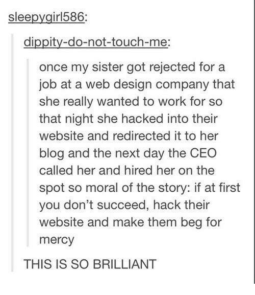 Work, Blog, and Brilliant: sleepygirl586  dippity-do-not-touch-me:  once my sister got rejected for a  job at a web design company that  she really wanted to work for so  that night she hacked into their  website and redirected it to her  blog and the next day the CEO  called her and hired her on the  spot so moral of the story: if at first  you don't succeed, hack their  website and make them beg for  mercy  THIS IS SO BRILLIANT