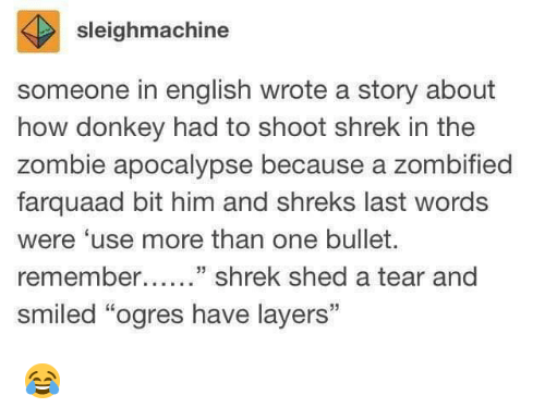 "farquaad: sleighmachine  someone in english wrote a story about  how donkey had to shoot shrek in the  zombie apocalypse because a zombified  farquaad bit him and shreks last words  were 'use more than one bullet.  remember....."" shrek shed a tear and  smiled ""ogres have layers"" 😂"