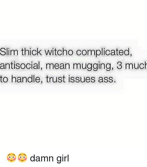 Slim Thick: Slim thick witcho complicated,  antisocial, mean mugging, 3 much  to handle, trust issues ass. 😳😳 damn girl