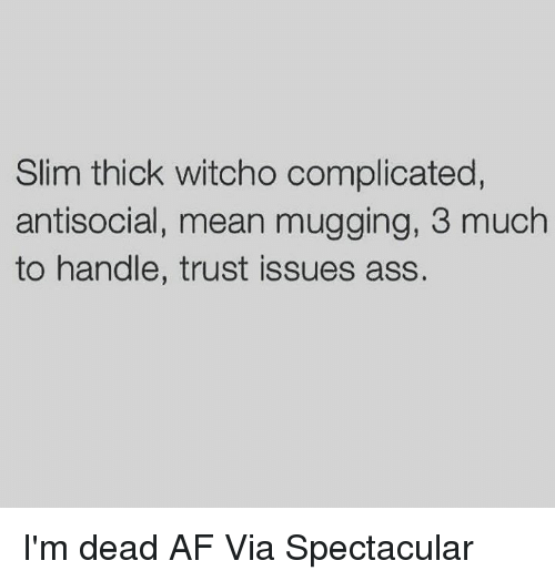 Slim Thick: Slim thick witcho complicated,  antisocial, mean mugging, 3 much  to handle, trust issues ass. I'm dead AF  Via Spectacular