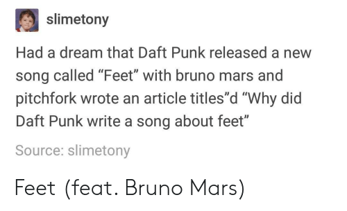 "Bruno Mars: slimetony  Had a dream that Daft Punk released a new  song called Feet with bruno mars and  pitchfork wrote an article titles""d ""Why did  Daft Punk write a song about feet""  Source: slimetony  0D Feet (feat. Bruno Mars)"