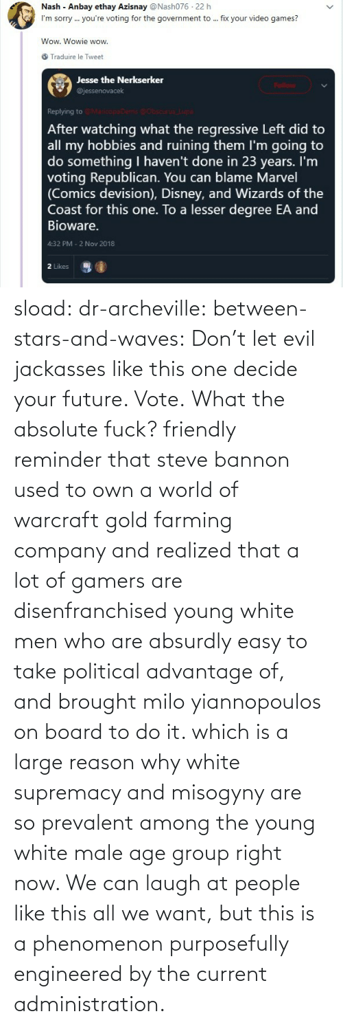 vote: sload: dr-archeville:  between-stars-and-waves: Don't let evil jackasses like this one decide your future. Vote.  What the absolute fuck?   friendly reminder that steve bannon used to own a world of warcraft gold farming company and realized that a lot of gamers are disenfranchised young white men who are absurdly easy to take political advantage of, and brought milo yiannopoulos on board to do it. which is a large reason why white supremacy and misogyny are so prevalent among the young white male age group right now. We can laugh at people like this all we want, but this is a phenomenon purposefully engineered by the current administration.