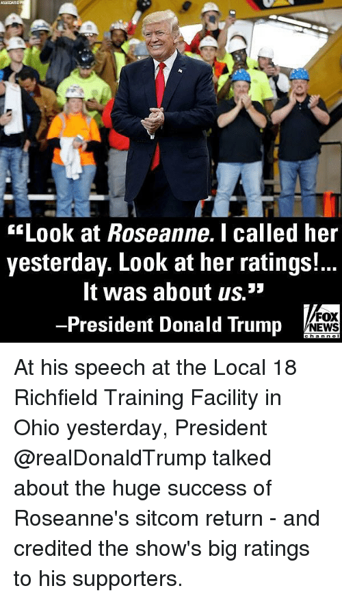 Donald Trump, Memes, and News: sLook at Roseanne.I called her  yesterday. Look at her ratings!...  It was about us.3  -President Donald Trump  FOX  NEWS At his speech at the Local 18 Richfield Training Facility in Ohio yesterday, President @realDonaldTrump talked about the huge success of Roseanne's sitcom return - and credited the show's big ratings to his supporters.