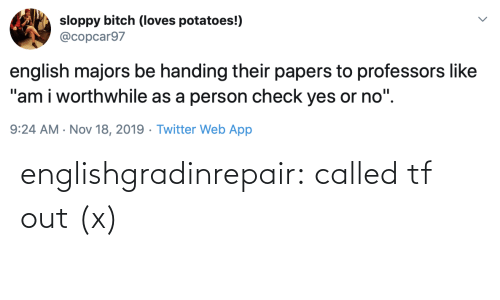 "nov: sloppy bitch (loves potatoes!)  @copcar97  english majors be handing their papers to professors like  ""am i worthwhile as a person check yes or no"".  9:24 AM · Nov 18, 2019 · Twitter Web App englishgradinrepair: called tf out (x)"