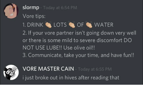Time, Today, and Water: slormp  Vore tips:  1. DRINKLOTSOF WATER  2. If your vore partner isn't going down very well  or there is some mild to severe discomfort DO  NOT USE LUBE!! Use olive oil!!  3. Communicate, take your time, and have fun!!  Today at 6:54 PM  VORE MASTER CAIN  Today at 6:55 PM  i just broke out in hives after reading that