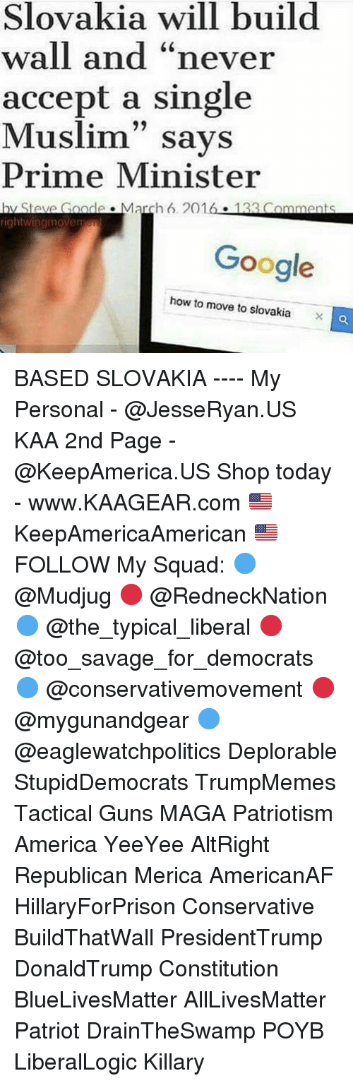"My Squad: Slovakia will build  wall and ""never  accept a single  Muslim"" says  Prime Minister  hy Stave Goade March 6. 2016 133 Comments  rightwincmoveme  Google  how to move to slovakiaO BASED SLOVAKIA ---- My Personal - @JesseRyan.US KAA 2nd Page - @KeepAmerica.US Shop today - www.KAAGEAR.com 🇺🇸 KeepAmericaAmerican 🇺🇸 FOLLOW My Squad: 🔵 @Mudjug 🔴 @RedneckNation 🔵 @the_typical_liberal 🔴 @too_savage_for_democrats 🔵 @conservativemovement 🔴 @mygunandgear 🔵 @eaglewatchpolitics Deplorable StupidDemocrats TrumpMemes Tactical Guns MAGA Patriotism America YeeYee AltRight Republican Merica AmericanAF HillaryForPrison Conservative BuildThatWall PresidentTrump DonaldTrump Constitution BlueLivesMatter AllLivesMatter Patriot DrainTheSwamp POYB LiberalLogic Killary"