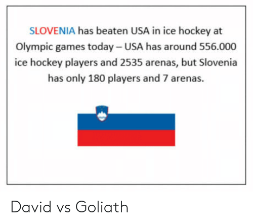 goliath: SLOVENIA has beaten USA in ice hockey at  Olympic games today- USA has around 556.000  ice hockey players and 2535 arenas, but Slovenia  has only 180 players and 7 arenas.  崗 David vs Goliath