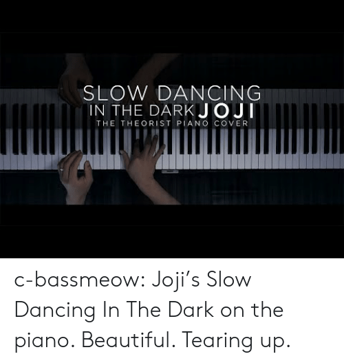 Beautiful, Dancing, and Tumblr: SLOW DANCING  IN THE DARKJOJI  THE THEORIST PIANO COVER c-bassmeow:  Joji's Slow Dancing In The Dark on the piano. Beautiful. Tearing up.