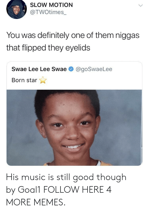 Slow Motion: SLOW MOTION  @TWOtimes_  You was definitely one of them niggas  that flipped they eyelids  Swae Lee Lee Swae  @goSwaeLee  Born star His music is still good though by Goal1 FOLLOW HERE 4 MORE MEMES.