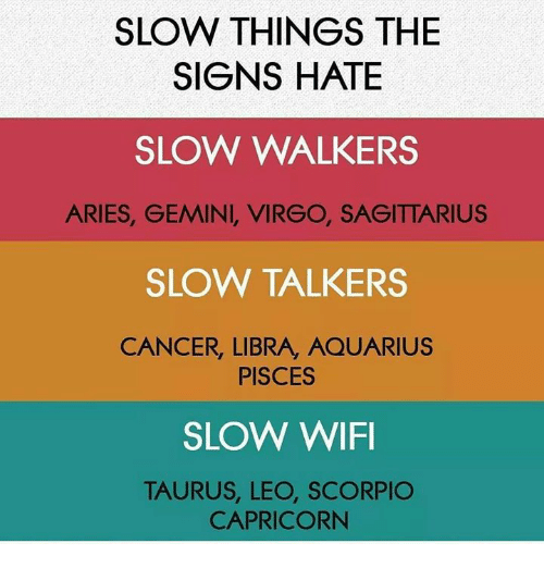 Aquarius, Aries, and Cancer: SLOW THINGS THE  SIGNS HATE  SLOW WALKERS  ARIES, GEMINI, VIRGO, SAGITTARIUS  SLOW TALKERS  CANCER, LIBRA, AQUARIUS  PISCES  SLOW WIFI  TAURUS, LEO, SCORPIO  CAPRICORN