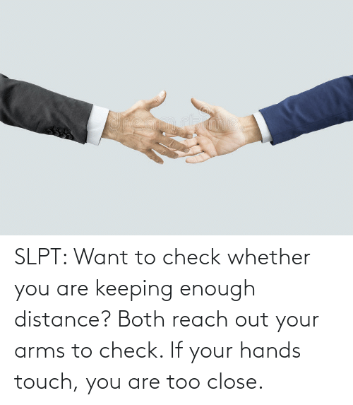 Reach Out: SLPT: Want to check whether you are keeping enough distance? Both reach out your arms to check. If your hands touch, you are too close.