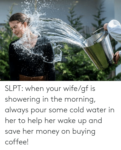 Pour Some: SLPT: when your wife/gf is showering in the morning, always pour some cold water in her to help her wake up and save her money on buying coffee!