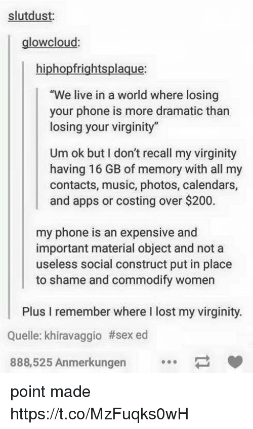 """Bailey Jay, Memes, and Music: slutdust:  glowcloud  hiphopfrightsplaque:  e live in a world where losing  your phone is more dramatic than  losing your virginity""""  Um ok but I don't recall my virginity  having 16 GB of memory with all my  contacts, music, photos, calendars,  and apps or costing over $200.  my phone is an expensive and  important material object and not a  useless social construct put in place  to shame and commodify women  Plus I remember where I lost my virginity  Quelle: khiravaggio #sexed  888,525 Anmerkungen point made https://t.co/MzFuqks0wH"""