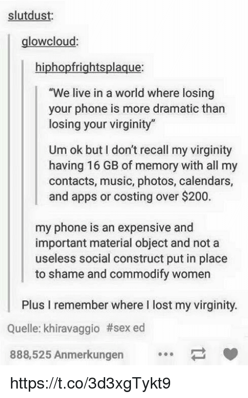 "Bailey Jay, Music, and Phone: slutdust:  glowcloud  hiphopfrightsplaque:  ""We live in a world where losing  your phone is more dramatic than  losing your virginity""  Um ok but I don't recall my virginity  having 16 GB of memory with all my  contacts, music, photos, calendars,  and apps or costing over $200.  my phone is an expensive and  important material object and not a  useless social construct put in place  to shame and commodify women  Plus I remember where I lost my virginity  Quelle: khiravaggio #sexed  888,525 Anmerkungen https://t.co/3d3xgTykt9"